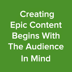 creating-epic-content-marketing-begins-with-the-audience-in-mind