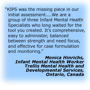 KIPS was the missing piece in our initial assessment. . . .We are a group of three Infant Mental Health Specialists who long waited for the tool you created.  It's comprehensive, easy to administer, balanced between strength and need focus, and effective for case formulation and monitoring.