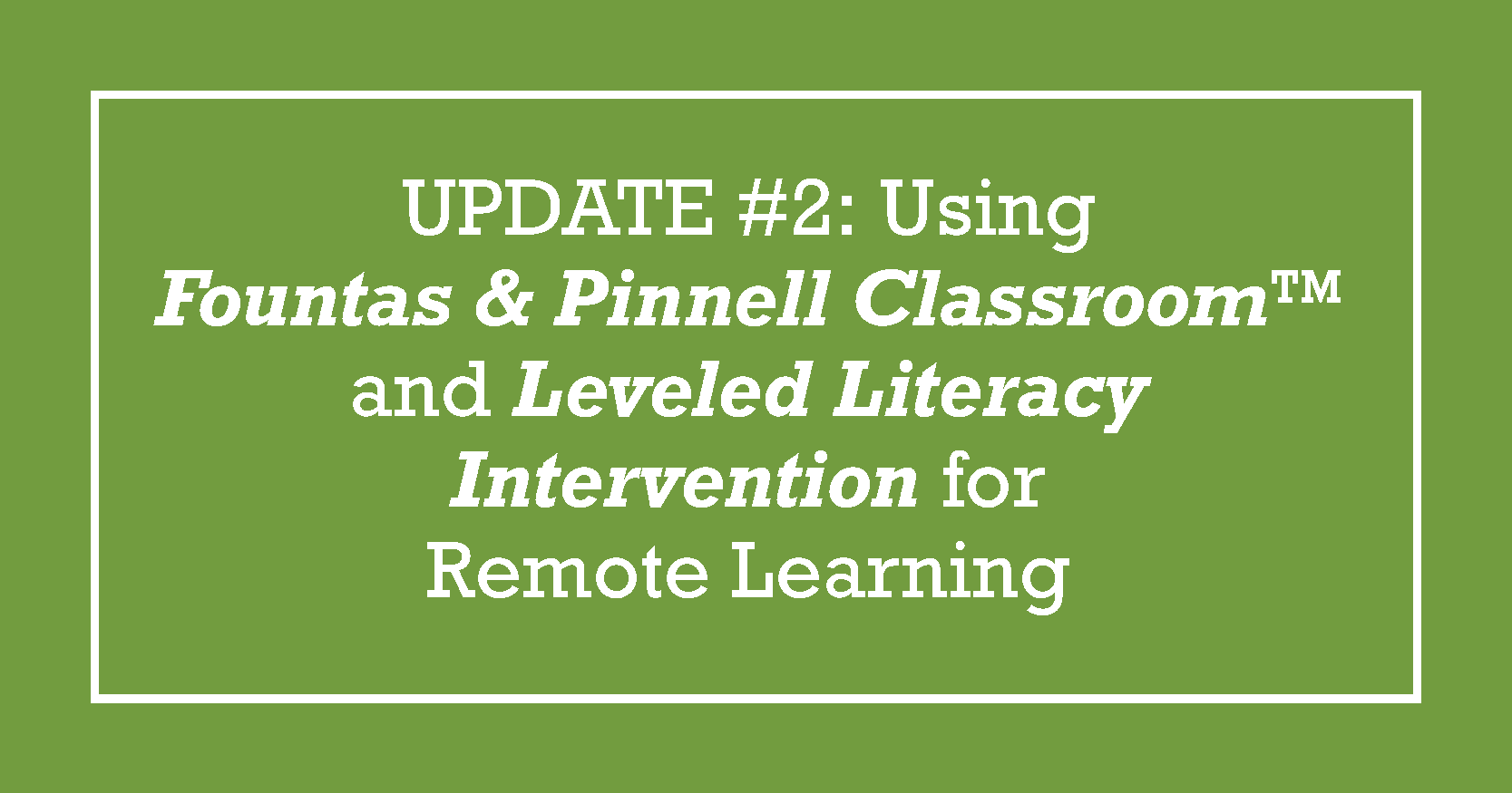 BLOG TITLE: UPDATE #2: Using Fountas & Pinnell Classroom™ and Leveled Literacy Intervention for Remote Learning