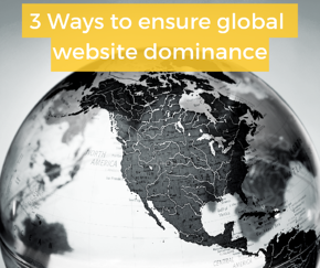 3 ways to ensure global website dominance