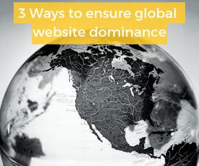 3 ways to ensure global website dominance