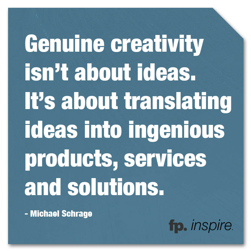 fp_inspire_quote_GenuineCreativityIsntAboutIdeas