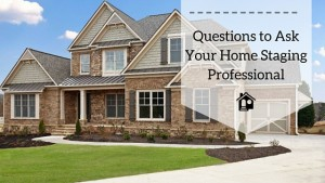 3 Questions to Ask Before Selecting a Home Staging Professional