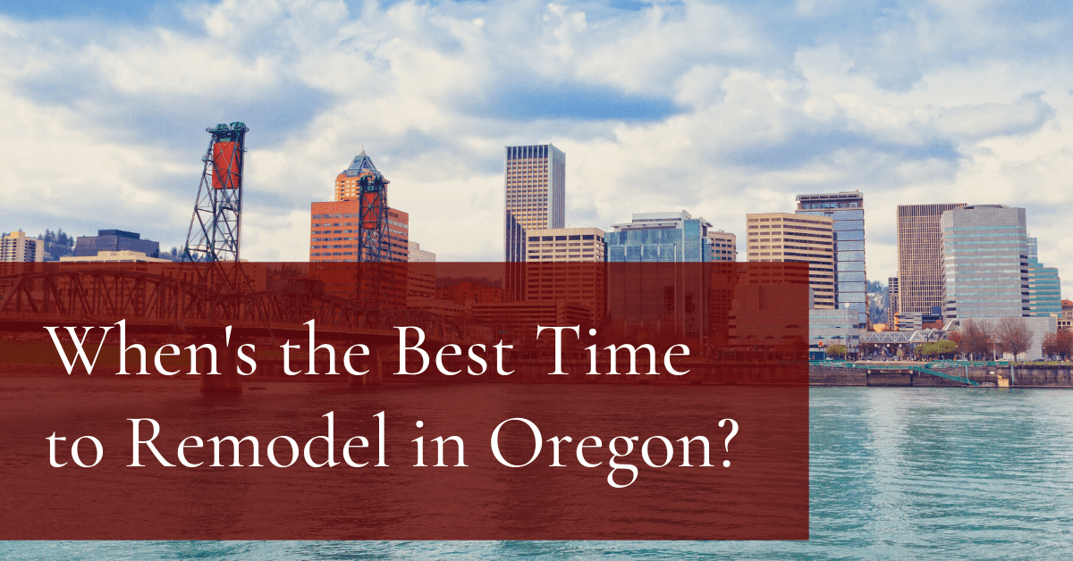 What's the Best Time to Begin a Remodel in Oregon?