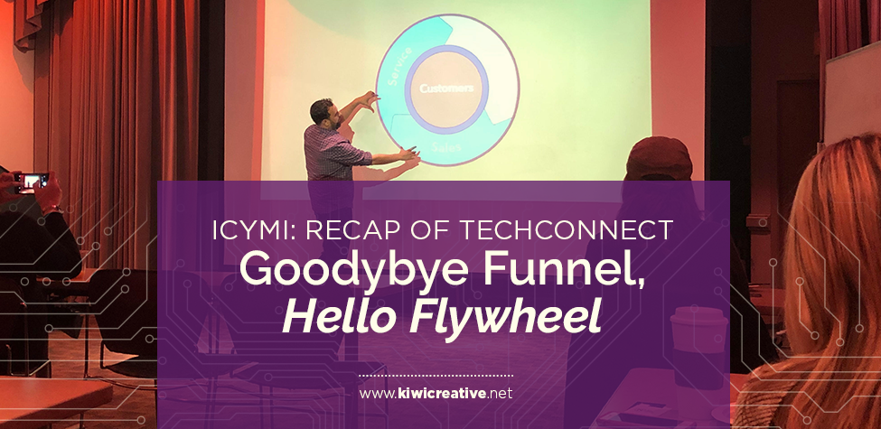 2018-12-12-ICYMI- Recap of Tech Connect, Goodybye Funnel, Hello Flywheel