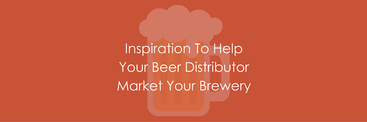 Inspiration To Help Your Beer Distributor Market Your Brewery