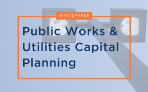 Public Works & Utilities Capital Planning White Paper