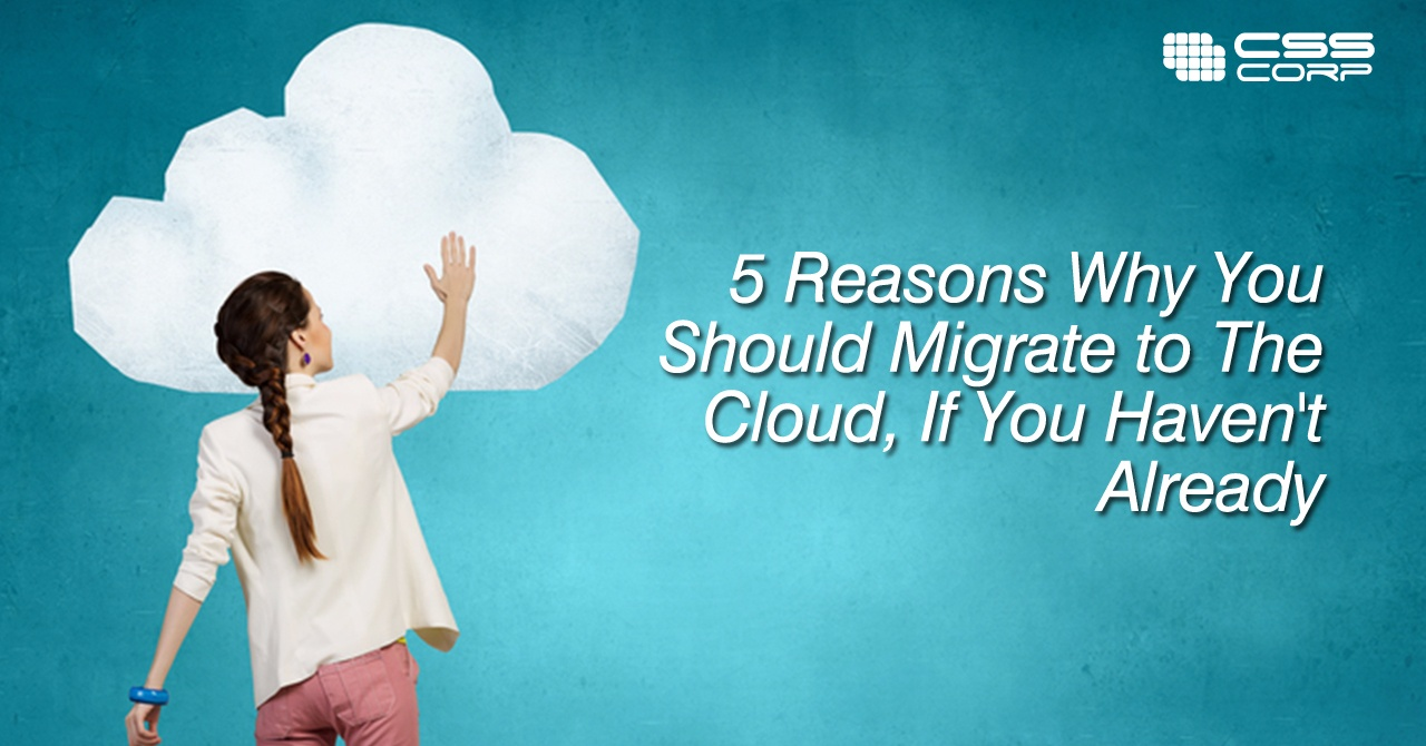 5 Reasons Why You Should Migrate to The Cloud, If You Haven't Already