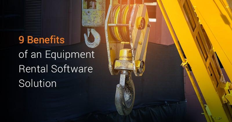 9 Benefits of an Equipment Rental Software Solution