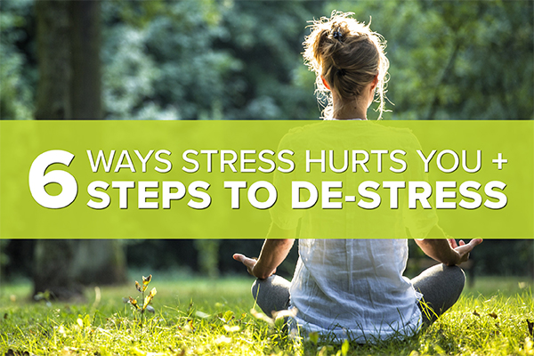 6 Ways Stress Hurts You + 6 Steps to De-Stress