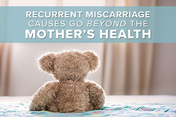 Recurrent Miscarriage Causes Go Beyond the Mother's Health