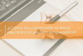¿Cómo ha cambiado la firma electrónica la gestión empresarial?