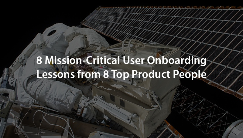 8 Mission-Critical User Onboarding Lessons from 8 Top Product People