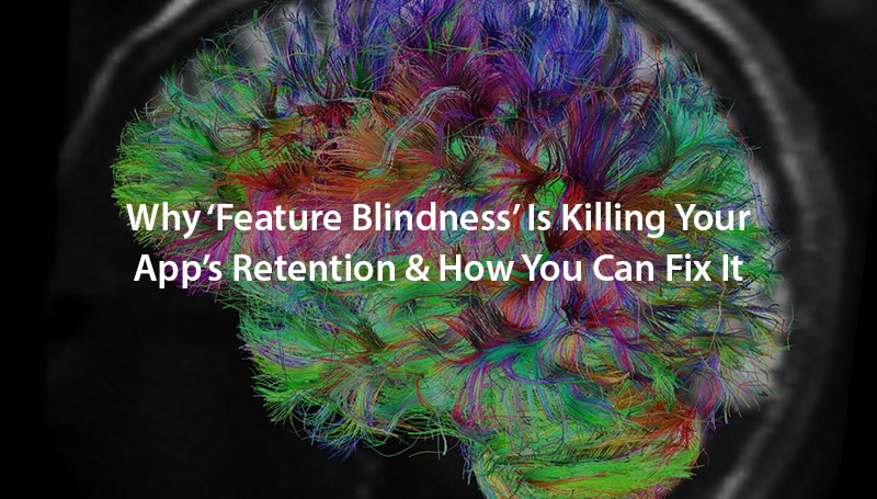 Why 'Feature Blindness' Is Killing Your App's Retention and How You Can Fix It