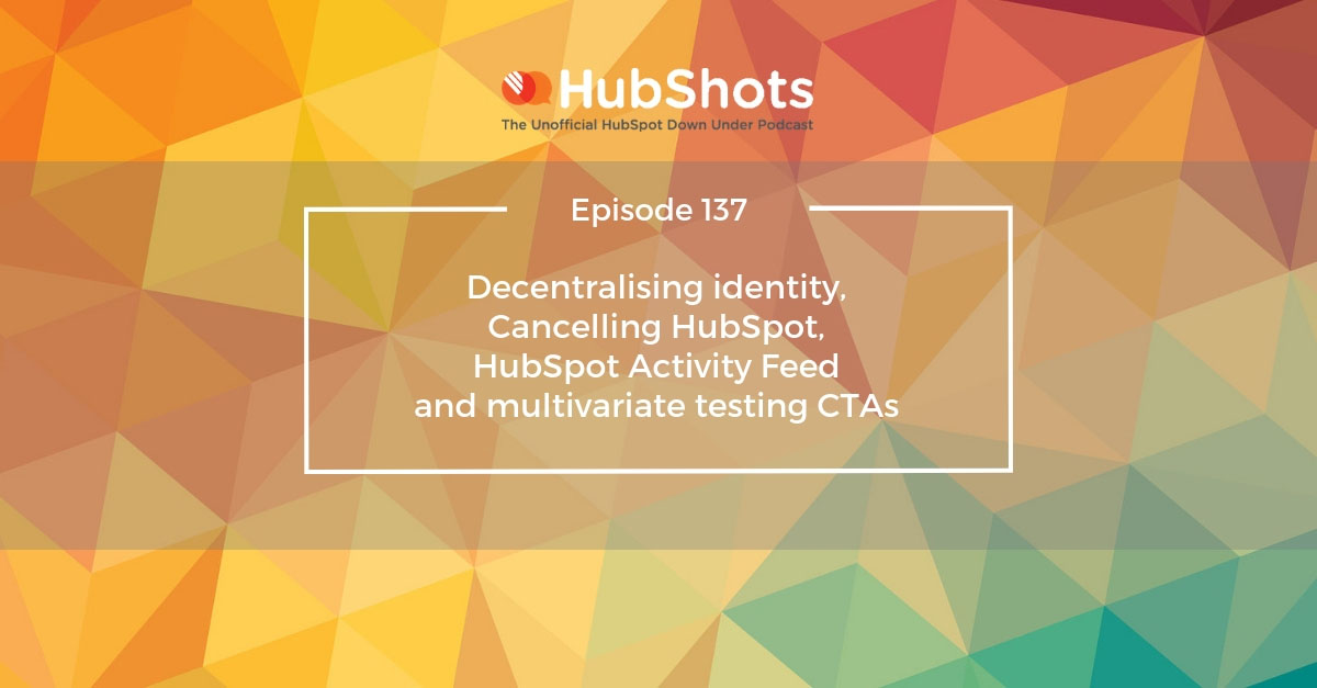 HubShots Episode 137: Decentralising identity, Cancelling HubSpot, HubSpot Activity Feed and multivariate testing CTAs