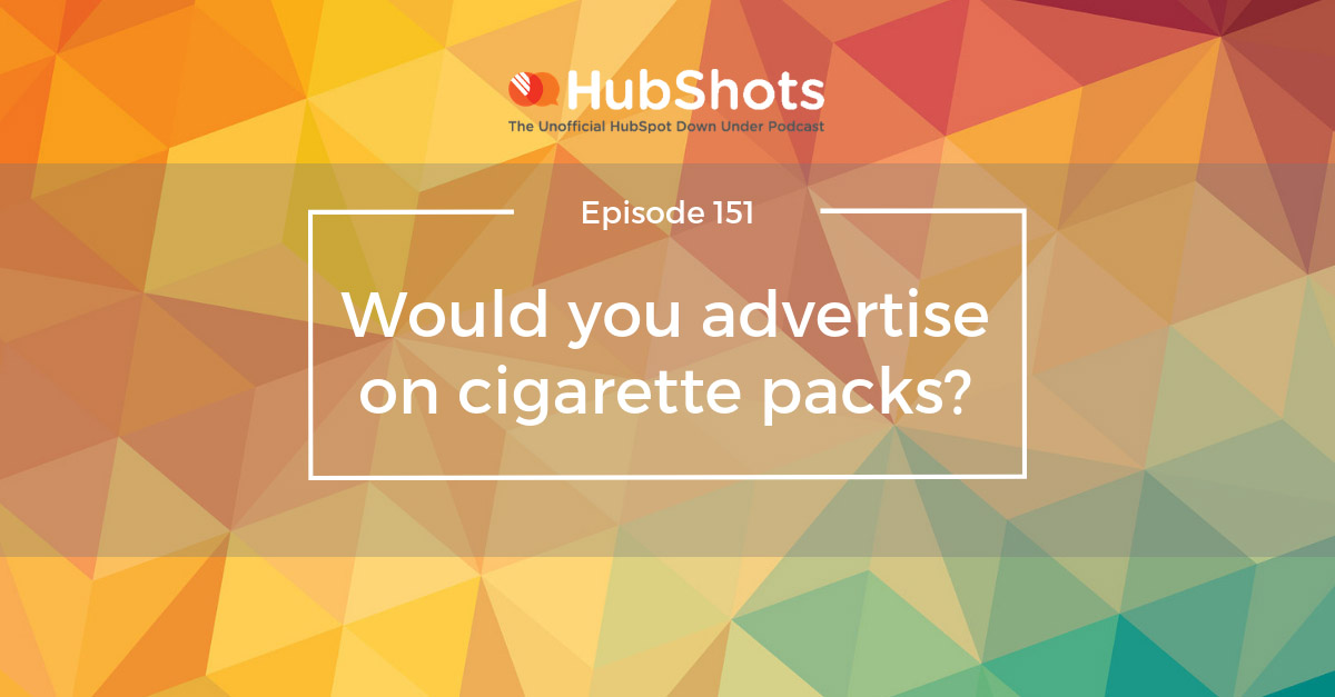 HubShots Episode 151: Would you advertise on cigarette packs?