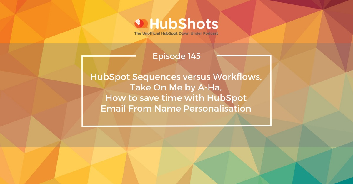 HubShots Episode 145: HubSpot Sequences versus Workflows, Take On Me by A-Ha, How to save time with HubSpot Email From Name Personalisation