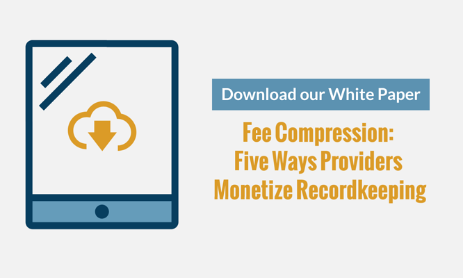 New White Paper! Fee Compression: Five Ways Providers Monetize Recordkeeping