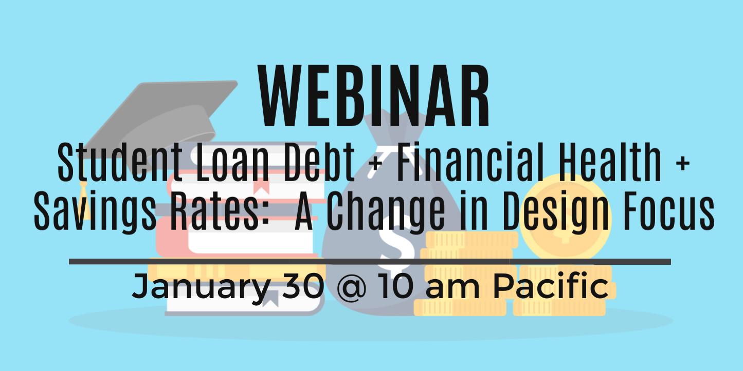 Upcoming Webinar: Student Loan Debt + Financial Health + Savings Rates: A Change in Design Focus