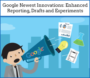 Our Take on Today's AdWords Announcement – Enhanced Reporting, Drafts and Experiments