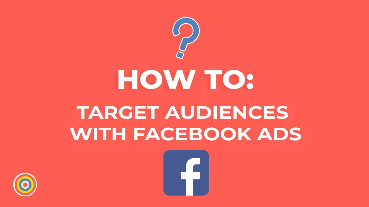 How To Target Audiences With Facebook Ads