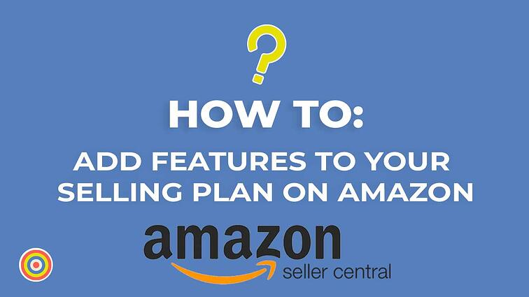 How to Add Features To Your Selling Plan on Amazon Seller Central