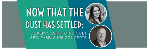 Now That The Dust Has Settled: Dealing With Difficult SEC, FASB, & IRS Concepts