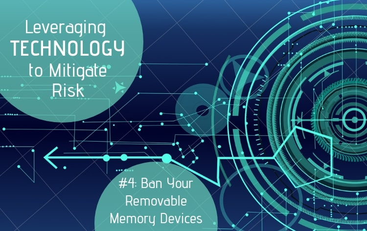 Leveraging Technology to Mitigate Risk Part #4: Ban Your Removable Memory Devices