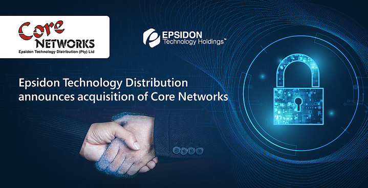 Epsidon Technology Distribution announces acquisition of Core Networks