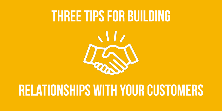 Three Tips for Building Relationships With Your Customers