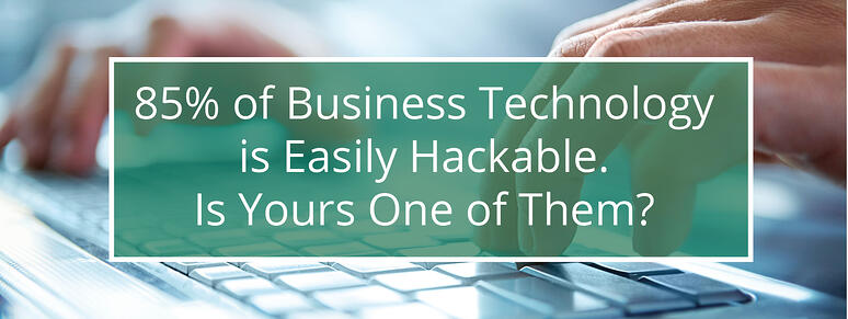 85% of business technology is easily hackable. Is yours one of them?