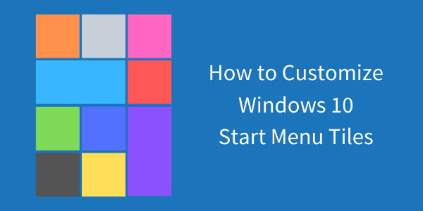 How to Edit and Customize Windows 10 Start Menu Tiles