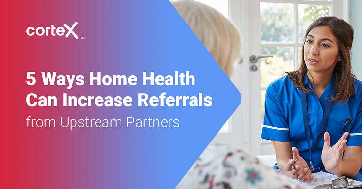 5 Ways Home Health Can Increase Referrals from Upstream Partners