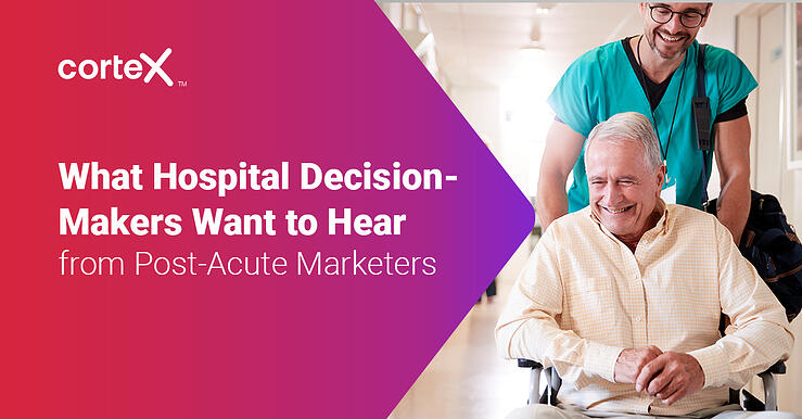 What Hospital Decision-Makers Want to Hear from Post-Acute Marketers?