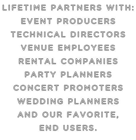 Lifetime Partners with Event Producers, Technical Directors, Venue Employees, Rental Companies, Party Planners, Concert Promoters, Wedding Planners and our favorite, End Users.