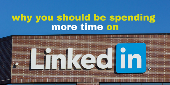 Why You Should Spend More Time On LinkedIn