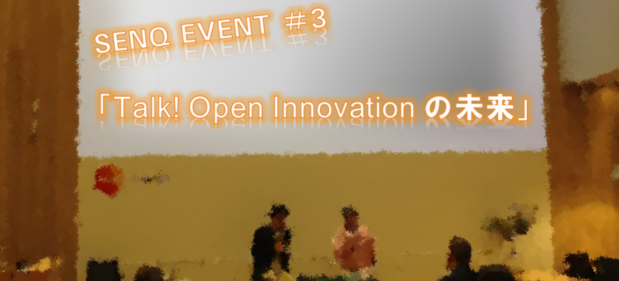 <終了>【告知】SENQ EVENT #3「Talk! Open Innovation の未来」 <事例を通して知る大企業と先端ベンチャーの協業のポイント>