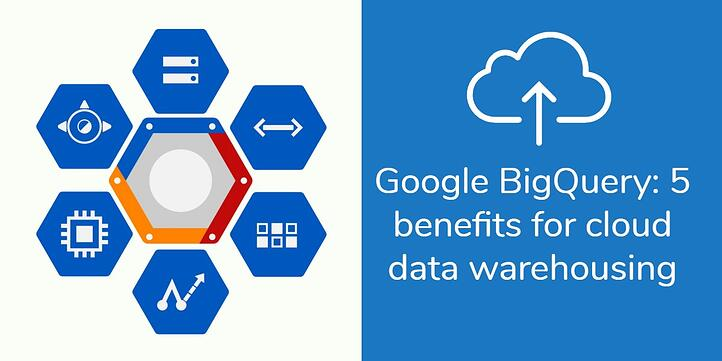 Google BigQuery: 5 benefits for cloud data warehousing