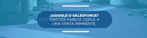 ¿Google o Salesforce? Twitter parece cerca a una venta inminente.