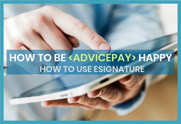 _How to Be AdvicePay Happy - ESIGNATURE