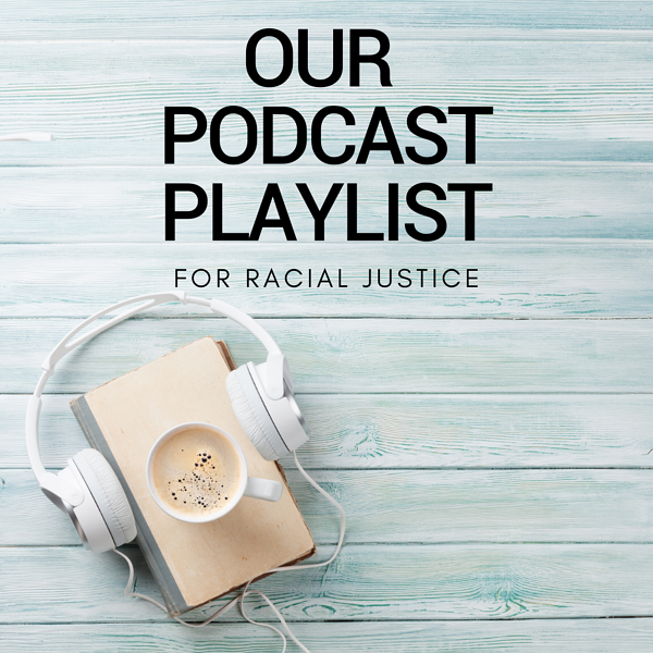 Our Podcast Playlist for racial justice
