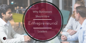 Why Businesses Should Hire Entrepreneurial Leaders