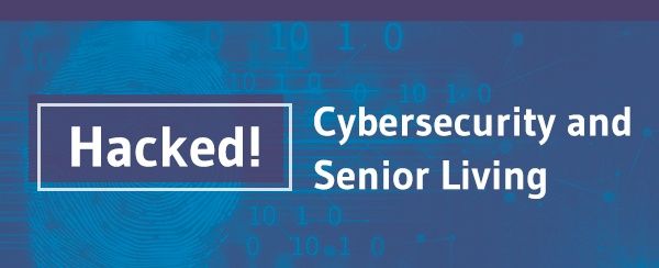 Hacked! Cybersecurity and Senior Living