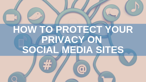 How to Protect Your Privacy on Social Media Sites