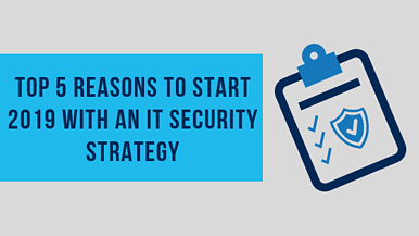 The top 5 reasons to start 2019 with an IT security strategy