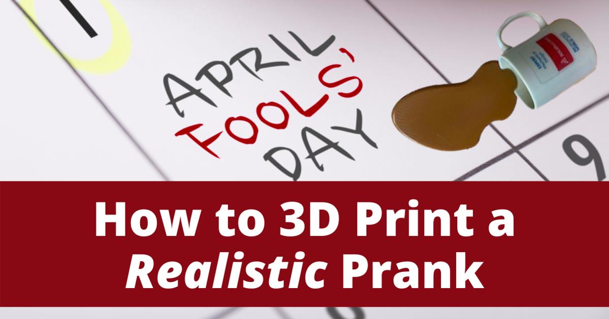 3D Printing a Realistic April Fools' Prank