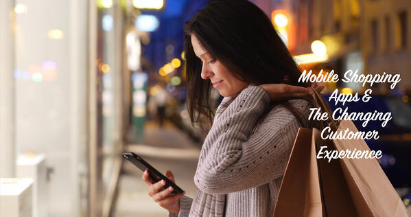 Mobile Shopping Apps & The Changing Customer Experience