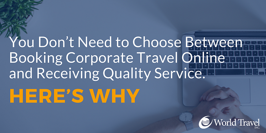 You Don't Need to Choose Between Booking Corporate Travel Online and Receiving Quality Service. Here's Why
