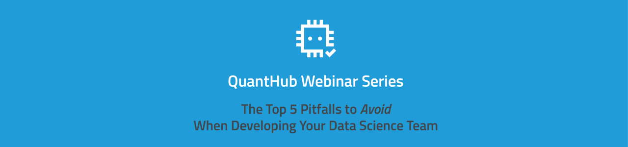 QuantHub Webinar Series: Top 5 Pitfalls to Avoid When Developing Your Data Science Team