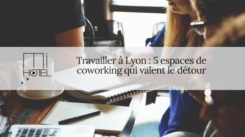 Travailler à Lyon : 5 espaces de coworking qui valent le détour